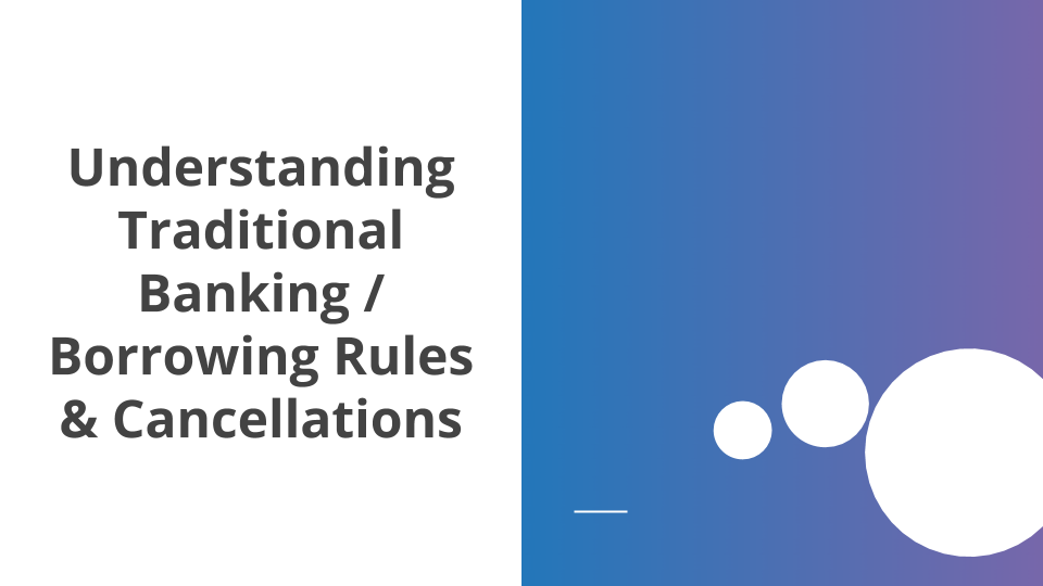 Understanding Traditional Banking and Borrowing Rules & Cancellations